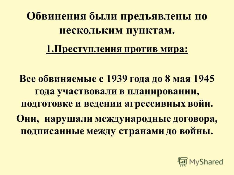 Обвинения были предъявлены по нескольким пунктам. 1. Преступления против мира: Все обвиняемые с 1939 года до 8 мая 1945 года участвовали в планировании, подготовке и ведении агрессивных войн. Они, нарушали международные договора, подписанные между ст