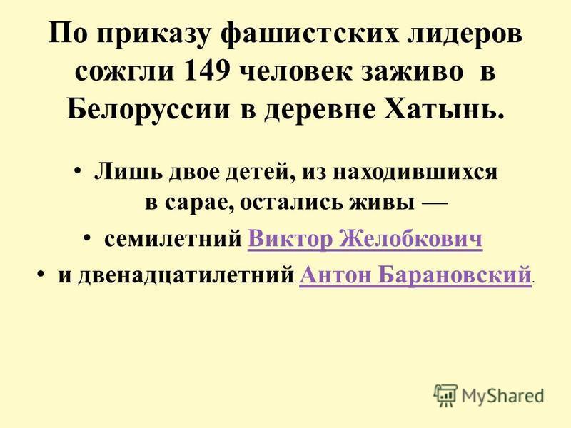 По приказу фашистских лидеров сожгли 149 человек заживо в Белоруссии в деревне Хатынь. Лишь двое детей, из находившихся в сарае, остались живы семилетний Виктор Желобкович Виктор Желобкович и двенадцатилетний Антон Барановский.Антон Барановский