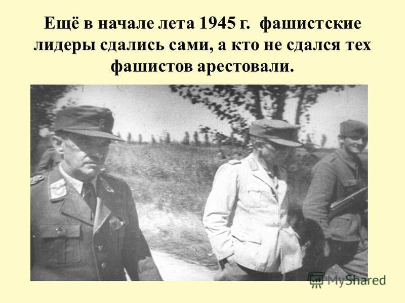 Ещё в начале лета 1945 г. фашистские лидеры сдались сами, а кто не сдался тех фашистов арестовали.