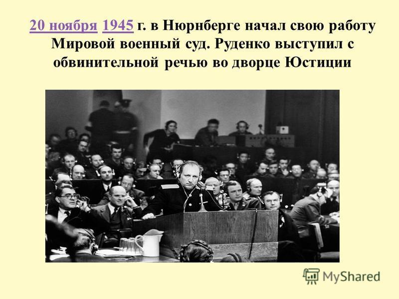 20 ноября 1945 г. в Нюрнберге начал свою работу Мировой военный суд. Руденко выступил с обвинительной речью во дворце Юстиции 20 ноября 1945