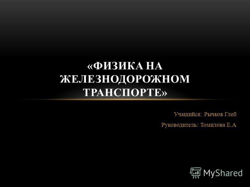 Учащийся: Рычков Глеб Руководитель: Томилова Е.А «ФИЗИКА НА ЖЕЛЕЗНОДОРОЖНОМ ТРАНСПОРТЕ»