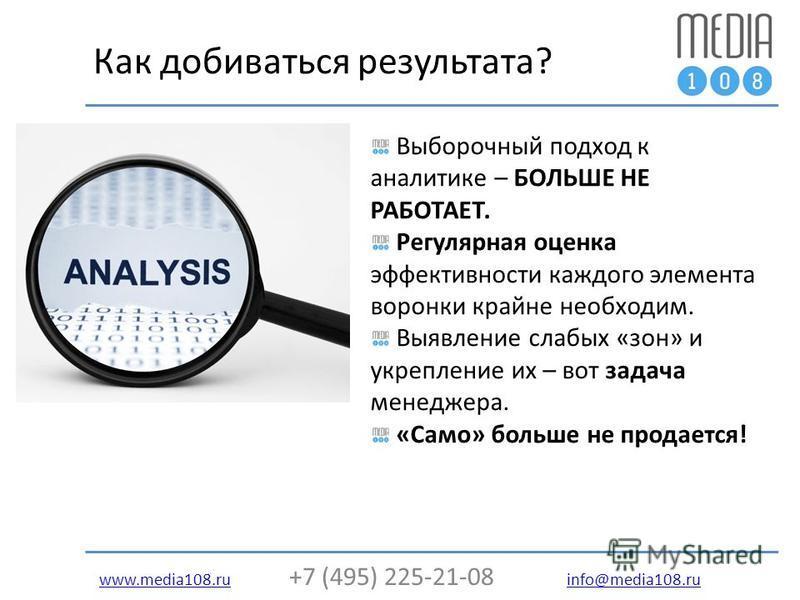 www.media108.ruwww.media108. ru +7 (495) 225-21-08 info@media108. ru info@media108. ru Как добиваться результата? Выборочный подход к аналитике – БОЛЬШЕ НЕ РАБОТАЕТ. Регулярная оценка эффективности каждого элемента воронки крайне необходим. Выявление