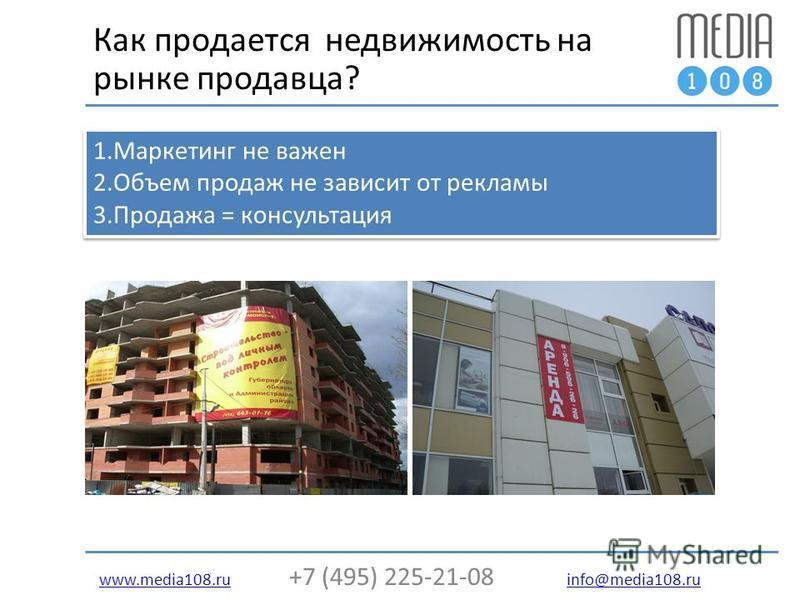 www.media108.ruwww.media108. ru +7 (495) 225-21-08 info@media108. ru info@media108. ru Как продается недвижимость на рынке продавца? 1. Маркетинг не важен 2. Объем продаж не зависит от рекламы 3. Продажа = консультация 1. Маркетинг не важен 2. Объем