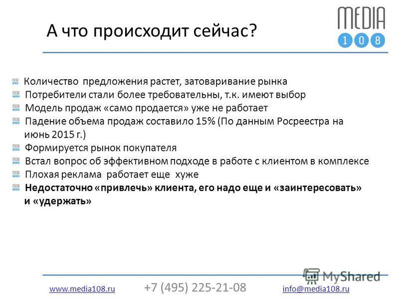 www.media108.ruwww.media108. ru +7 (495) 225-21-08 info@media108. ru info@media108. ru А что происходит сейчас? Количество предложения растет, затоваривание рынка Потребители стали более требовательны, т.к. имеют выбор Модель продаж «само продается»