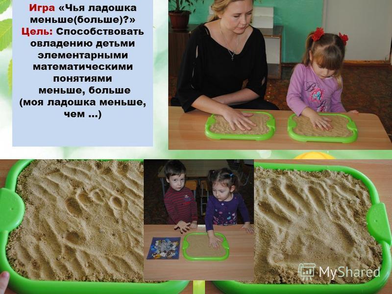 Игра «Чья ладошка меньше(больше)?» Цель: Способствовать овладению детьми элементарными математическими понятиями меньше, больше (моя ладошка меньше, чем …)