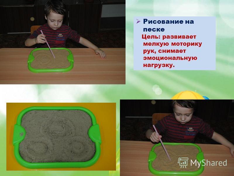 Рисование на песке Цель: развивает мелкую моторику рук, снимает эмоциональную нагрузку.