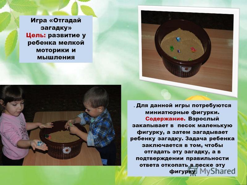 Игра «Отгадай загадку» Цель: развитие у ребенка мелкой моторики и мышления. Для данной игры потребуются миниатюрные фигурки. Содержание. Взрослый закапывает в песок маленькую фигурку, а затем загадывает ребенку загадку. Задача ребенка заключается в т