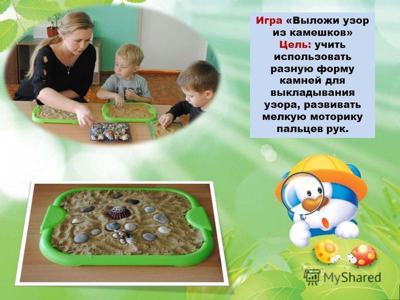 Игра «Выложи узор из камешков» Цель: учить использовать разную форму камней для выкладывания узора, развивать мелкую моторику пальцев рук.