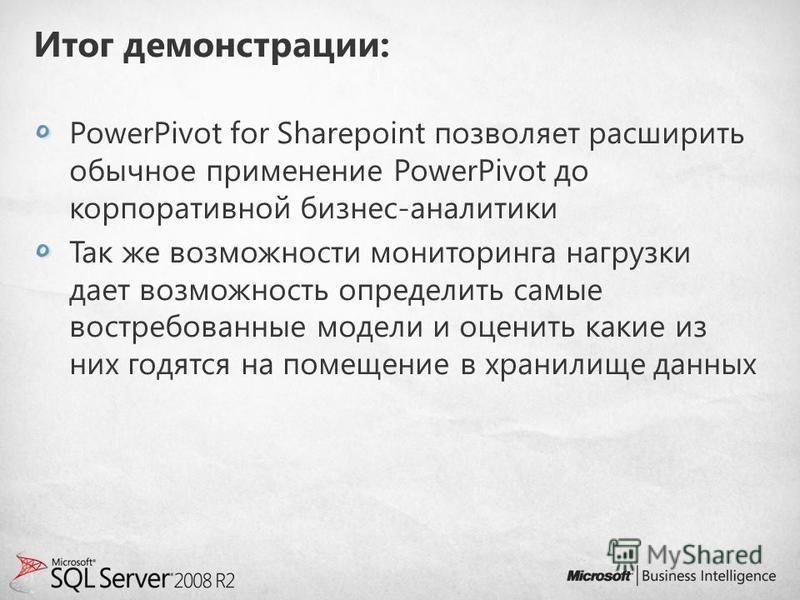 Итог демонстрации: PowerPivot for Sharepoint позволяет расширить обычное применение PowerPivot до корпоративной бизнес-аналитики Так же возможности мониторинга нагрузки дает возможность определить самые востребованные модели и оценить какие из них го