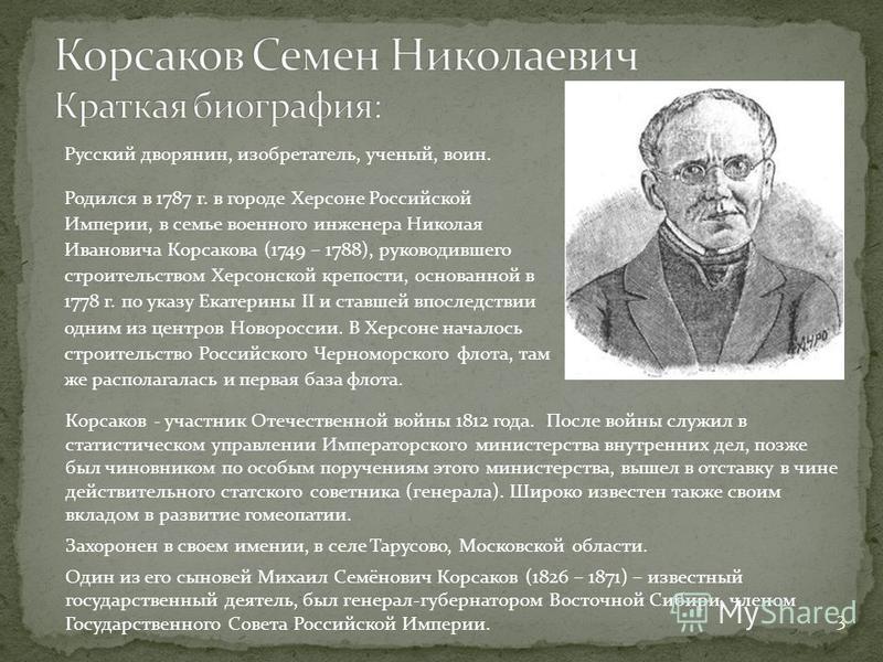 Русский дворянин, изобретатель, ученый, воин. Родился в 1787 г. в городе Херсоне Российской Империи, в семье военного инженера Николая Ивановича Корсакова (1749 – 1788), руководившего строительством Херсонской крепости, основанной в 1778 г. по указу