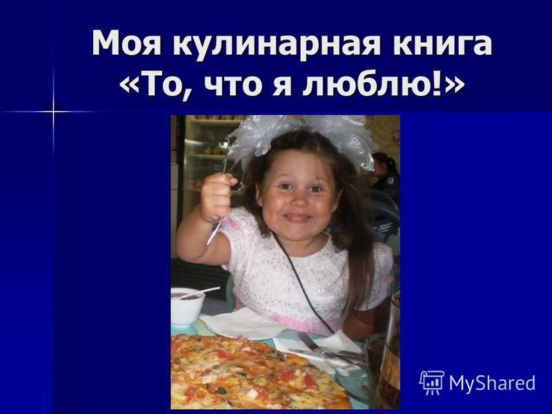 Моя кулинарная книга «То, что я люблю!»