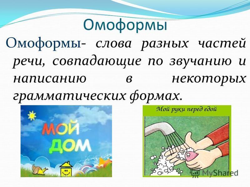 Омоформы- слова разных частей речи, совпадающие по звучанию и написанию в некоторых грамматических формах. Омоформы