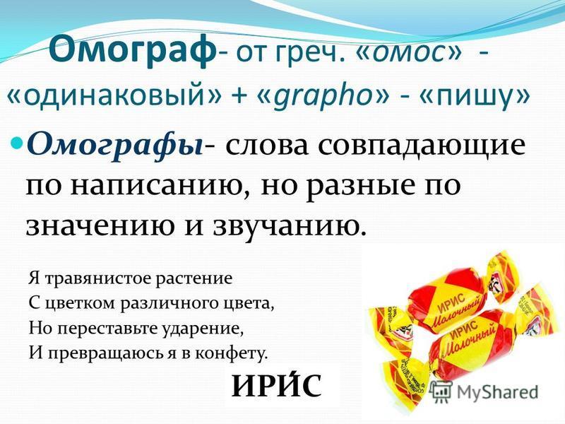 Омограф - от греч. «амос» - «одинаковый» + «grapho» - «пишу» Омографы- слова совпадающие по написанию, но разные по значению и звучанию. Я травянистое растение С цветком различного цвета, Но переставьте ударение, И превращаюсь я в конфету. И РИС