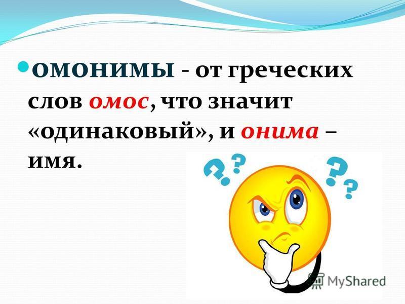 омонимы - от греческих слов амос, что значит «одинаковый», и онима – имя.