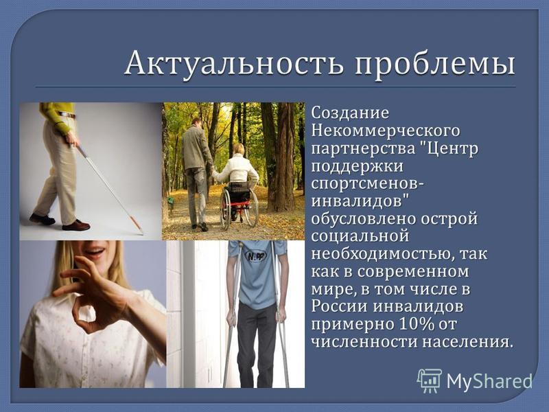 Создание Некоммерческого партнерства  Центр поддержки спортсменов - инвалидов  обусловлено острой социальной необходимостью, так как в современном мире, в том числе в России инвалидов примерно 10% от численности населения.