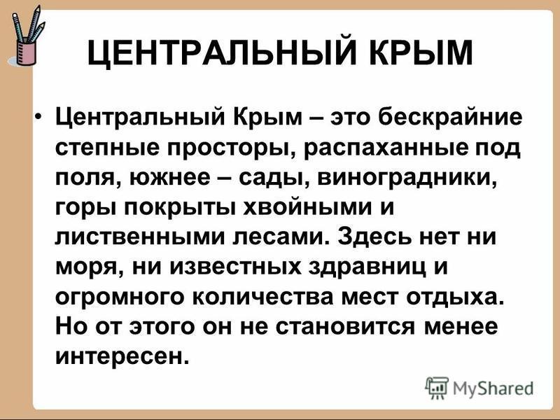 ЦЕНТРАЛЬНЫЙ КРЫМ Центральный Крым – это бескрайние степные просторы, распаханные под поля, южнее – сады, виноградники, горы покрыты хвойными и лиственными лесами. Здесь нет ни моря, ни известных здравниц и огромного количества мест отдыха. Но от этог