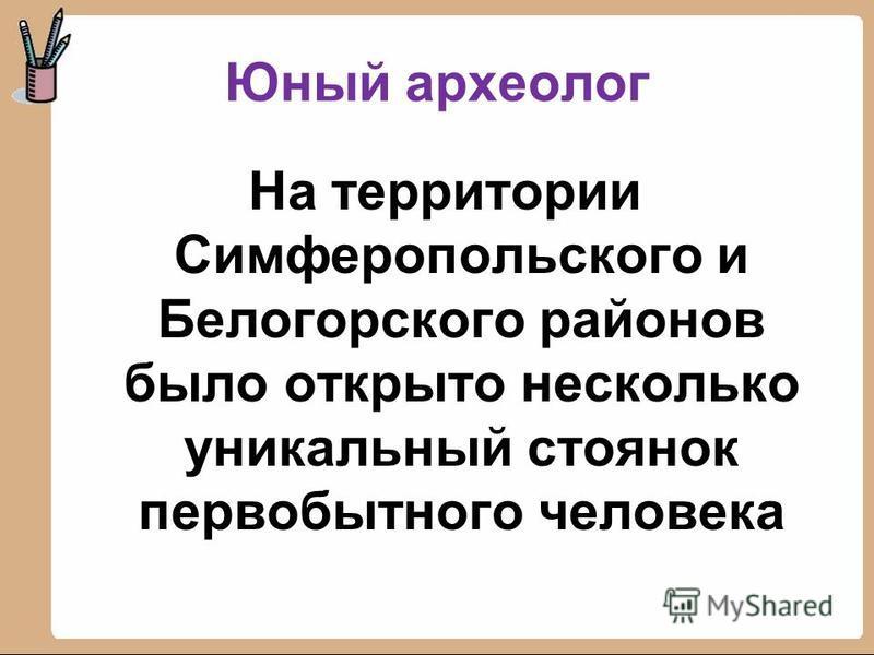 Юный археолог На территории Симферопольского и Белогорского районов было открыто несколько уникальный стоянок первобытного человека