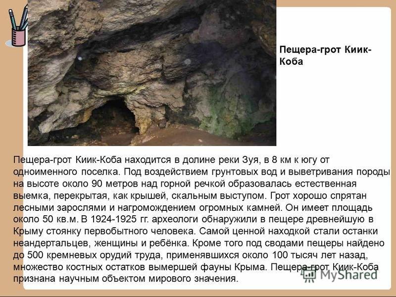Пещера-грот Киик-Коба находится в долине реки Зуя, в 8 км к югу от одноименного поселка. Под воздействием грунтовых вод и выветривания породы на высоте около 90 метров над горной речкой образовалась естественная выемка, перекрытая, как крышей, скальн