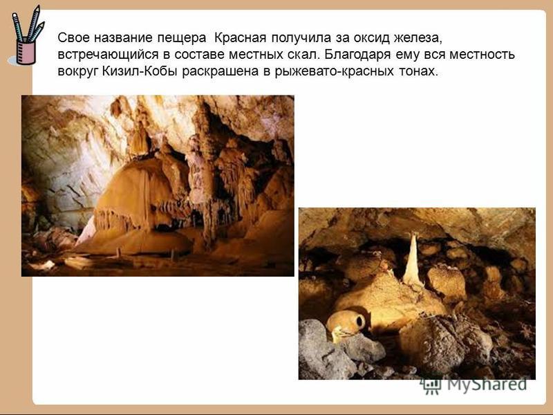 Свое название пещера Красная получила за оксид железа, встречающийся в составе местных скал. Благодаря ему вся местность вокруг Кизил-Кобы раскрашена в рыжевато-красных тонах.