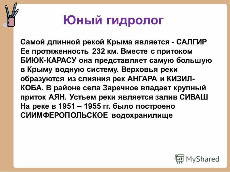 Юный гидролог Самой длинной рекой Крыма является - САЛГИР Ее протяженность 232 км. Вместе с притоком БИЮК-КАРАСУ она представляет самую большую в Крыму водную систему. Верховья реки образуются из слияния рек АНГАРА и КИЗИЛ- КОБА. В районе села Заречн