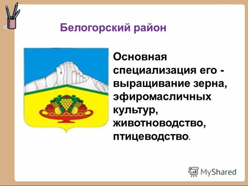 Белогорский район Основная специализация его - выращивание зерна, эфиромасличных культур, животноводство, птицеводство.