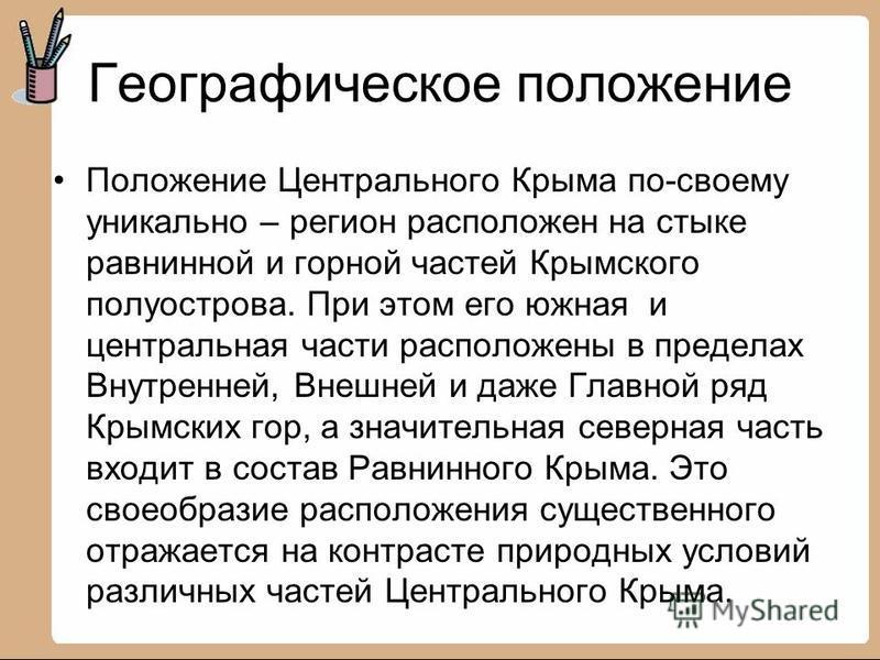 Географическое положение Положение Центрального Крыма по-своему уникально – регион расположен на стыке равнинной и горной частей Крымского полуострова. При этом его южная и центральная части расположены в пределах Внутренней, Внешней и даже Главной р
