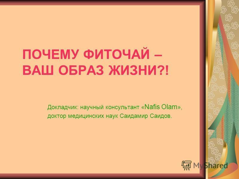 ПОЧЕМУ ФИТОЧАЙ – ВАШ ОБРАЗ ЖИЗНИ?! Докладчик: научный консультант « Nafis Olam », доктор медицинских наук Саидамир Саидов.