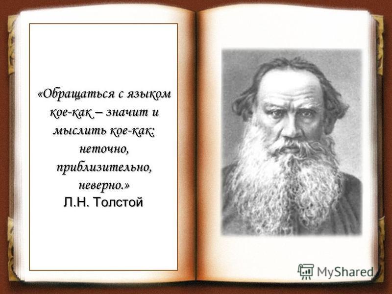 «Обращаться с языком кое-как – значит и мыслить кое-как: неточно, приблизительно, неверно.» Л.Н. Толстой
