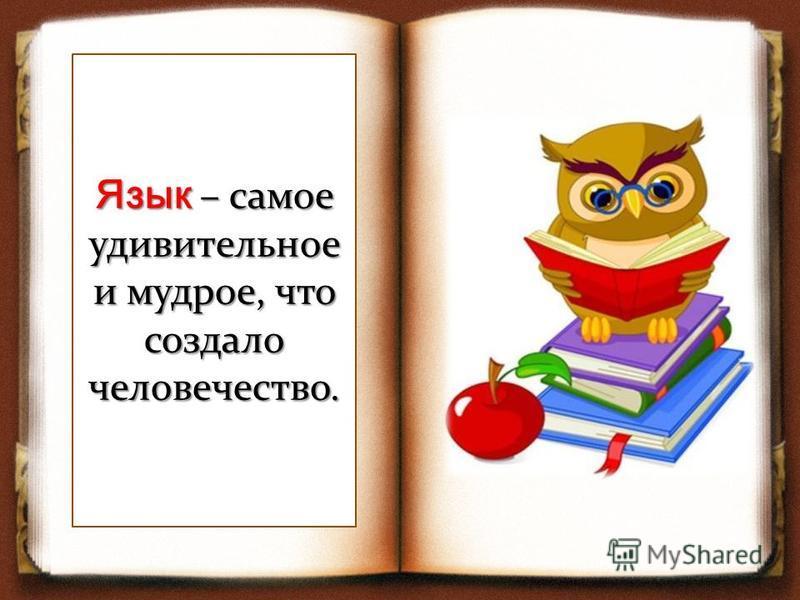 Язык – самое удивительное и мудрое, что создало человечество.