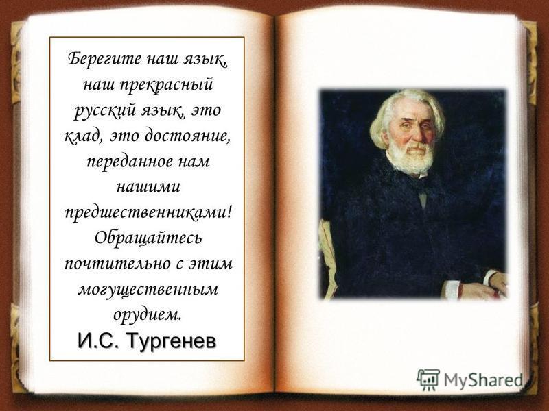 Берегите наш язык, наш прекрасный русский язык, это клад, это достояние, переданное нам нашими предшественниками! Обращайтесь почтительно с этим могущественным орудием. И.С. Тургенев