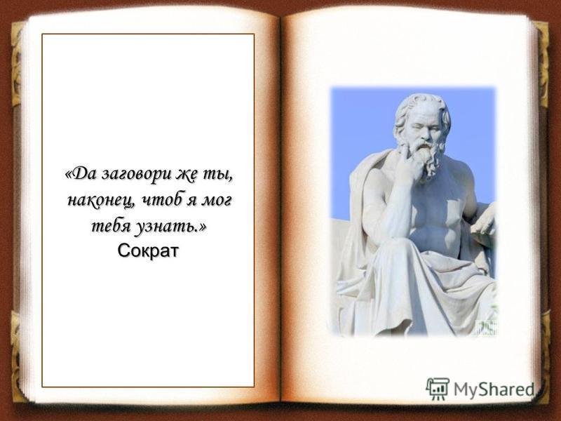 «Да заговори же ты, наконец, чтоб я мог тебя узнать.» Сократ