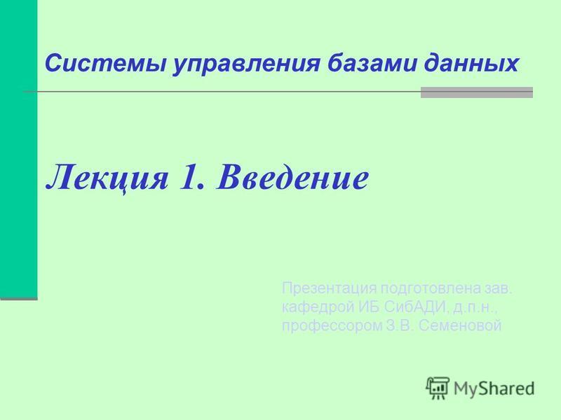Лекция 1. Введение Презентация подготовлена зав. кафедрой ИБ СибАДИ, д.п.н., профессором З.В. Семеновой Системы управления базами данных