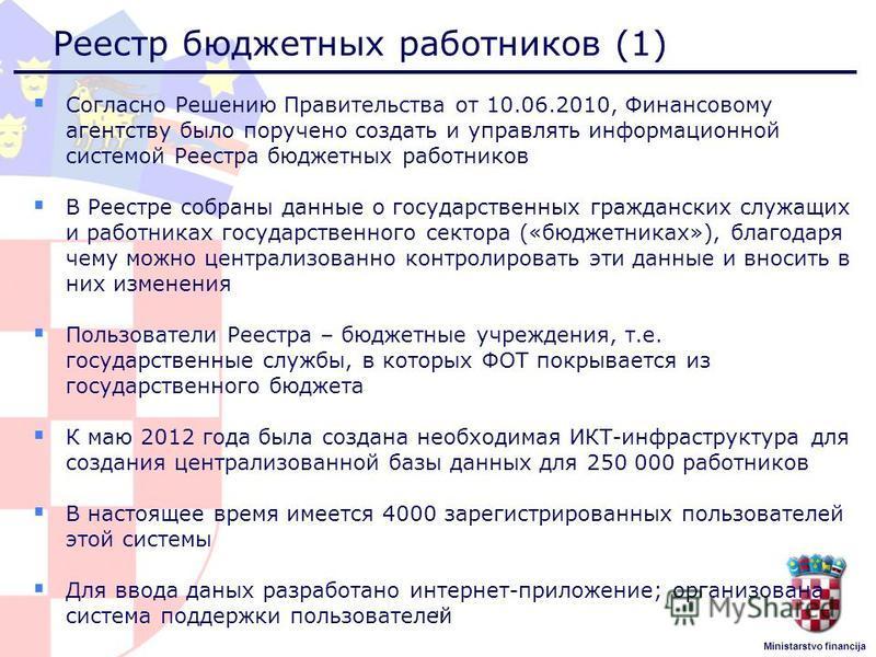 Ministarstvo financija Реестр бюджетных работников (1) Согласно Решению Правительства от 10.06.2010, Финансовому агентству было поручено создать и управлять информационной системой Реестра бюджетных работников В Реестре собраны данные о государственн