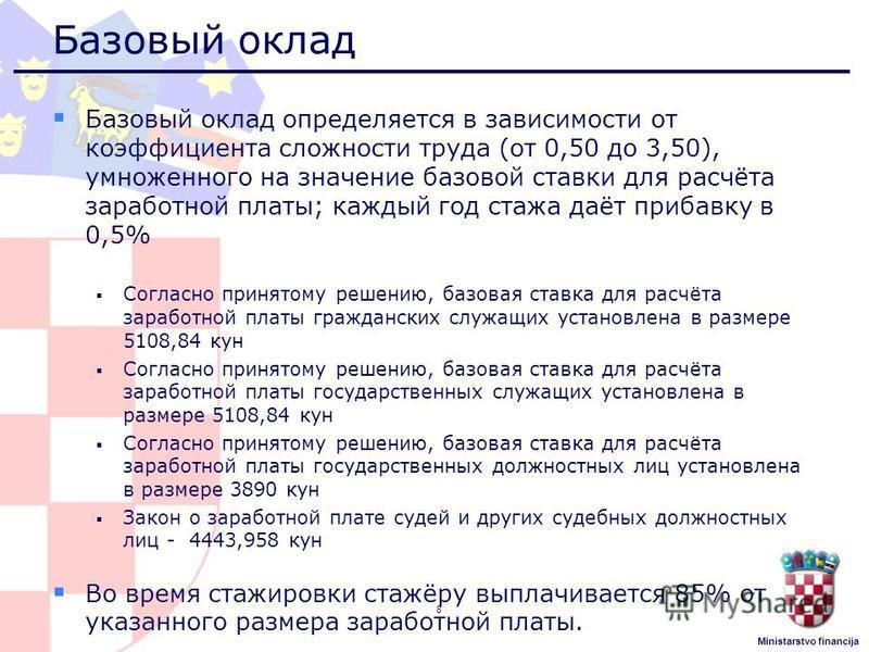 Ministarstvo financija Базовый оклад Базовый оклад определяется в зависимости от коэффициента сложности труда (от 0,50 до 3,50), умноженного на значение базовой ставки для расчёта заработной платы; каждый год стажа даёт прибавку в 0,5% Согласно приня