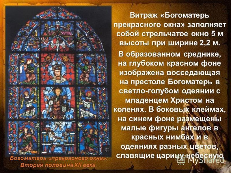 Витраж «Богоматерь прекрасного окна» заполняет собой стрельчатое окно 5 м высоты при ширине 2,2 м. В образованном среднике, на глубоком красном фоне изображена восседающая на престоле Богоматерь в светло-голубом одеянии с младенцем Христом на коленях