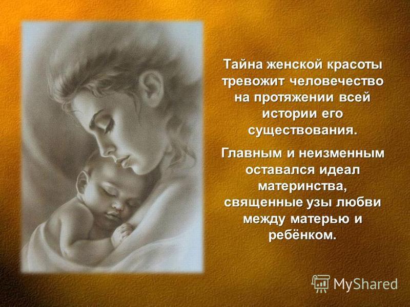 Тайна женской красоты тревожит человечество на протяжении всей истории его существования. Главным и неизменным оставался идеал материнства, священные узы любви между матерью и ребёнком.