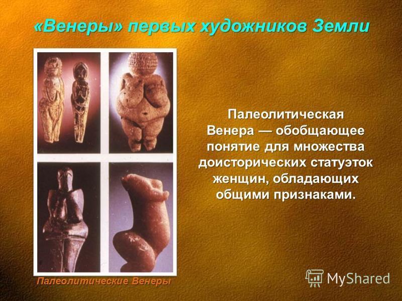 «Венеры» первых художников Земли Палеолитическая Венера обобщающее понятие для множества доисторических статуэток женщин, обладающих общими признаками. Палеолитические Венеры