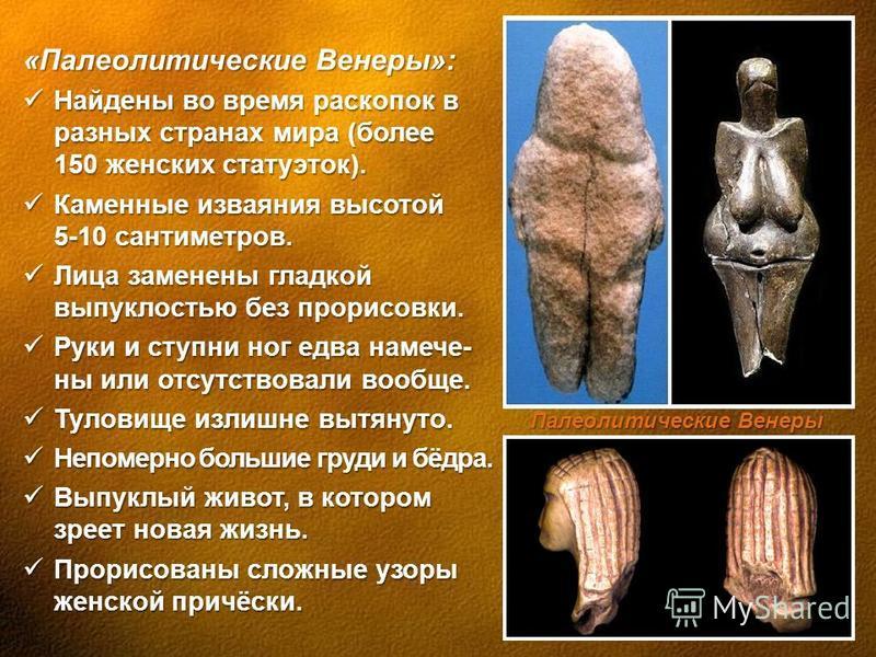 «Палеолитические Венеры»: Найдены во время раскопок в разных странах мира (более 150 женских статуэток). Найдены во время раскопок в разных странах мира (более 150 женских статуэток). Каменные изваяния высотой 5-10 сантиметров. Каменные изваяния высо