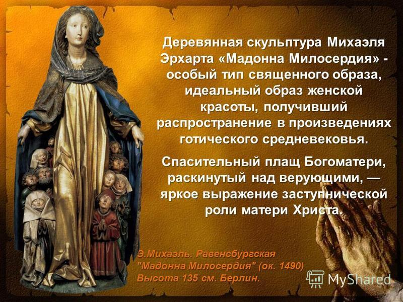 Деревянная скульптура Михаэля Эрхарта «Мадонна Милосердия» - особый тип священного образа, идеальный образ женской красоты, получивший распространение в произведениях готического средневековья. Спасительный плащ Богоматери, раскинутый над верующими,