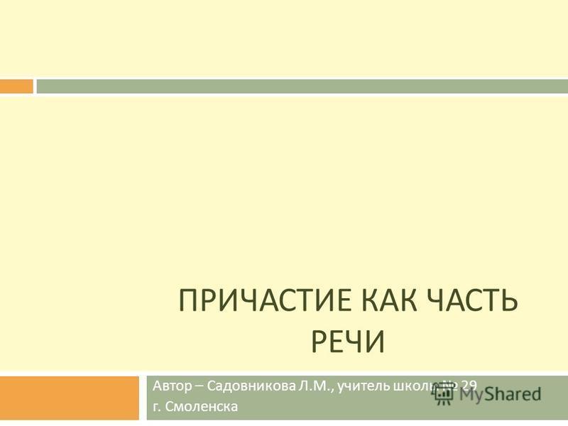 ПРИЧАСТИЕ КАК ЧАСТЬ РЕЧИ Автор – Садовникова Л.М., учитель школы 29 г. Смоленска