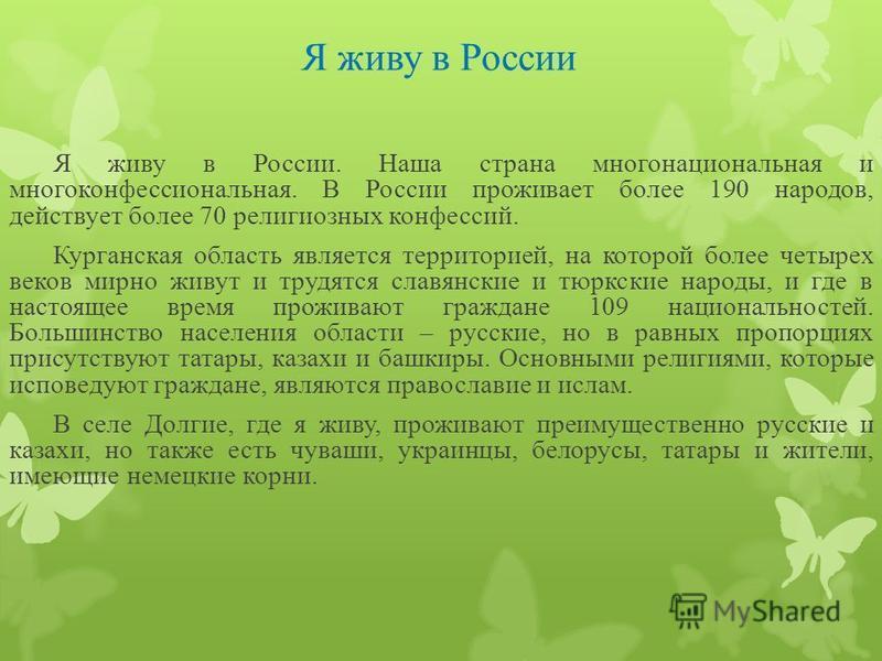 Я живу в России Я живу в России. Наша страна многонациональная и многоконфессиональная. В России проживает более 190 народов, действует более 70 религиозных конфессий. Курганская область является территорией, на которой более четырех веков мирно живу