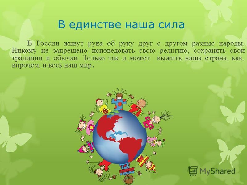 В единстве наша сила В России живут рука об руку друг с другом разные народы. Никому не запрещено исповедовать свою религию, сохранять свои традиции и обычаи. Только так и может выжить наша страна, как, впрочем, и весь наш мир.
