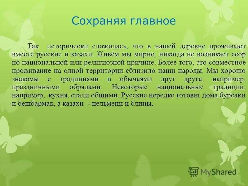 Сохраняя главное Так исторически сложилась, что в нашей деревне проживают вместе русские и казахи. Живём мы мирно, никогда не возникает ссор по национальной или религиозной причине. Более того, это совместное проживание на одной территории сблизило н