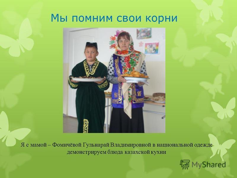 Мы помним свои корни Я с мамой – Фомичёвой Гульнарай Владимировной в национальной одежде демонстрируем блюда казахской кухни