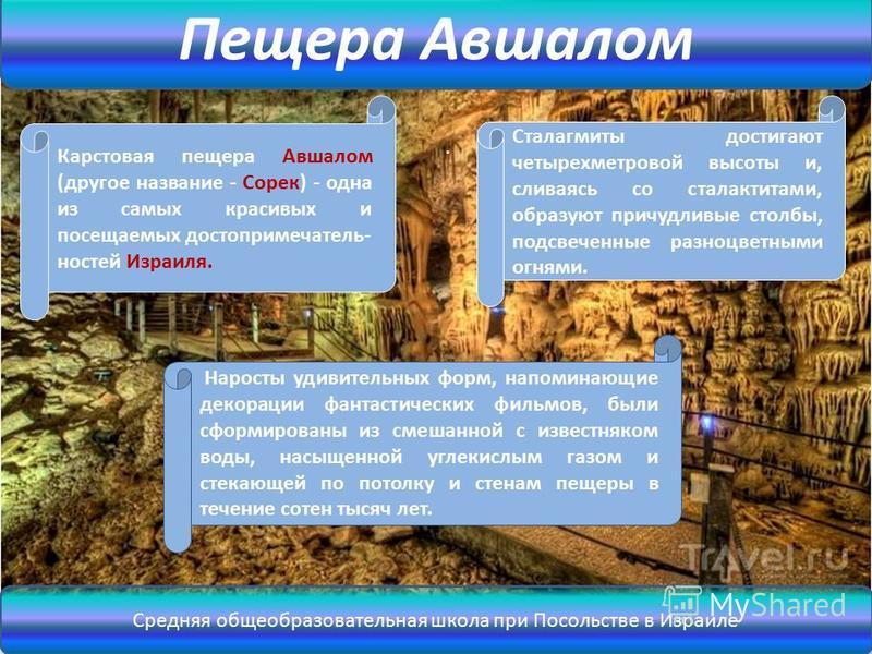 .. Карстовая пещера Авшалом (другое название - Сорек) - одна из самых красивых и посещаемых достопримечательностей Израиля. Наросты удивительных форм, напоминающие декорации фантастических фильмов, были сформированы из смешанной с известняком воды, н