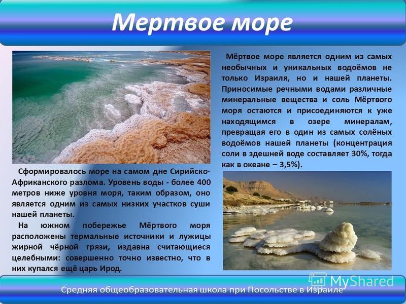 Мёртвое море является одним из самых необычных и уникальных водоёмов не только Израиля, но и нашей планеты. Приносимые речными водами различные минеральные вещества и соль Мёртвого моря остаются и присоединяются к уже находящимся в озере минералам, п