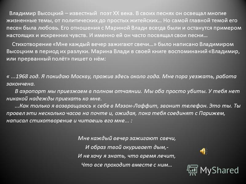 Владимир Высоцкий – известный поэт ХХ века. В своих песнях он освещал многие жизненные темы, от политических до простых житейских… Но самой главной темой его песен была любовь. Его отношения с Мариной Влади всегда были и останутся примером настоящих