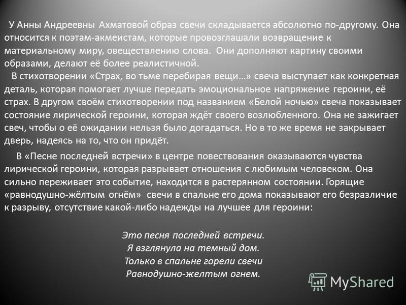 У Анны Андреевны Ахматовой образ свечи складывается абсолютно по-другому. Она относится к поэтам-акмеистам, которые провозглашали возвращение к материальному миру, овеществлению слова. Они дополняют картину своими образами, делают её более реалистичн
