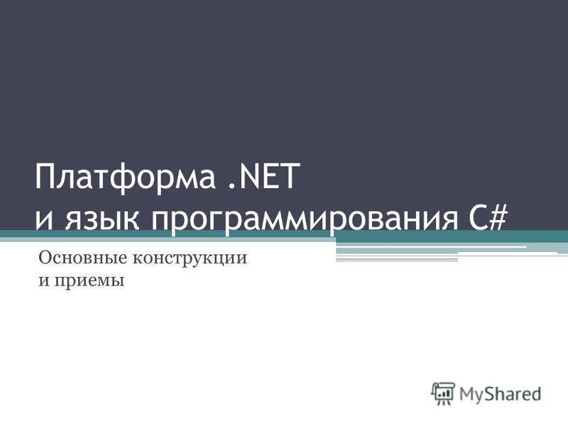 Платформа.NET и язык программирования C# Основные конструкции и приемы