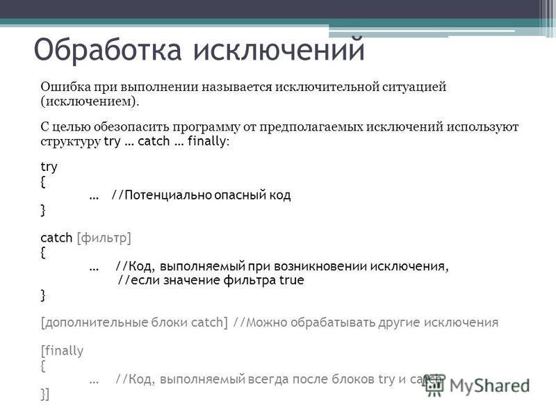 Обработка исключений Ошибка при выполнении называется исключительной ситуацией (исключением). С целью обезопасить программу от предполагаемых исключений используют структуру try … catch … finally : try { … //Потенциально опасный код } catch [фильтр]